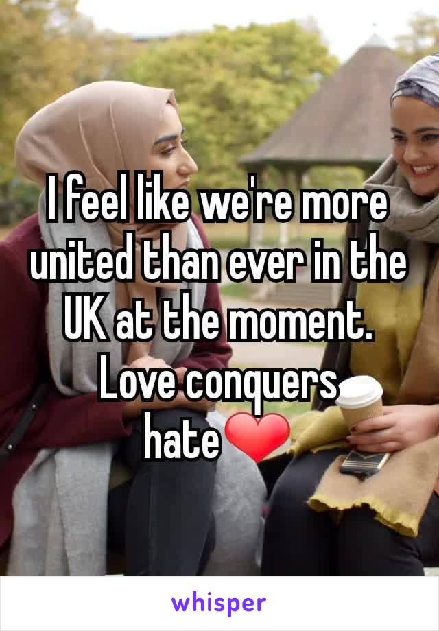 I feel like we're more united than ever in the UK at the moment. Love conquers hate❤