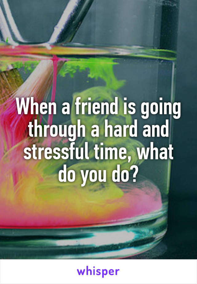 When a friend is going through a hard and stressful time, what do you do?