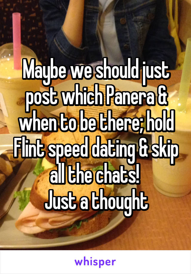 Maybe we should just post which Panera & when to be there; hold Flint speed dating & skip all the chats!  Just a thought