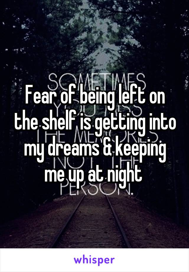 Fear of being left on the shelf is getting into my dreams & keeping me up at night