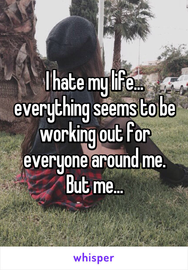 I hate my life... everything seems to be working out for everyone around me. But me...