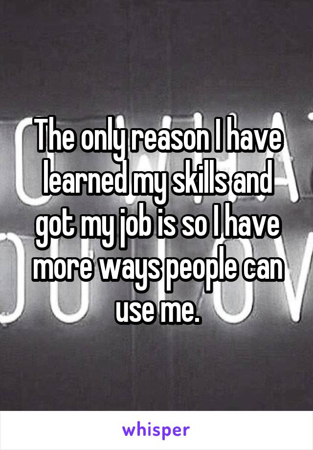 The only reason I have learned my skills and got my job is so I have more ways people can use me.
