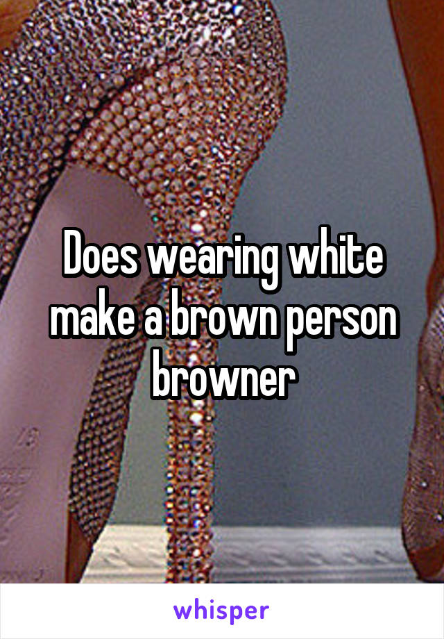Does wearing white make a brown person browner