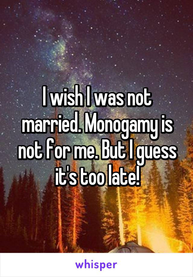 I wish I was not married. Monogamy is not for me. But I guess it's too late!