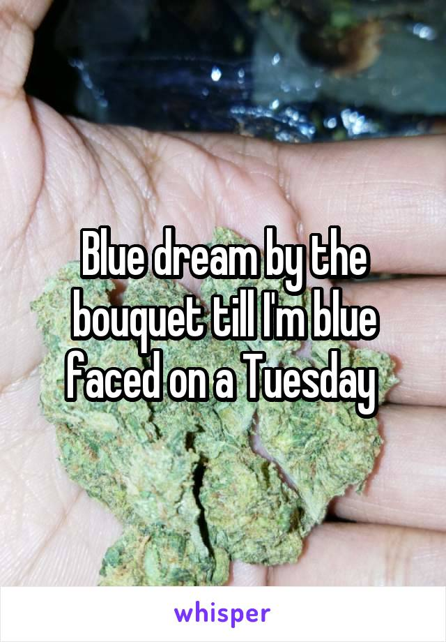Blue dream by the bouquet till I'm blue faced on a Tuesday