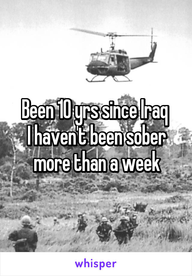 Been 10 yrs since Iraq  I haven't been sober more than a week