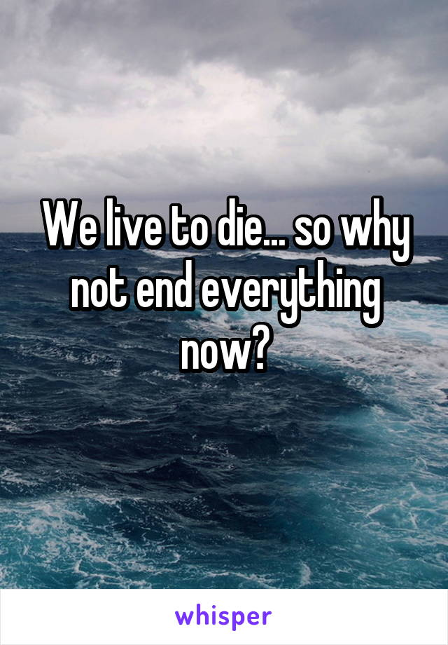 We live to die... so why not end everything now?