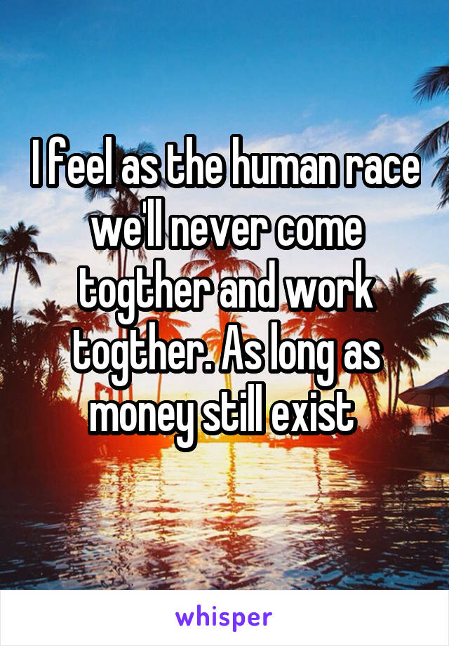 I feel as the human race we'll never come togther and work togther. As long as money still exist