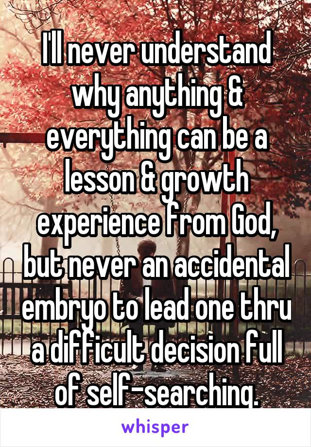 I'll never understand why anything & everything can be a lesson & growth experience from God, but never an accidental embryo to lead one thru a difficult decision full of self-searching.