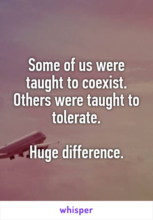 Some of us were taught to coexist. Others were taught to tolerate.  Huge difference.