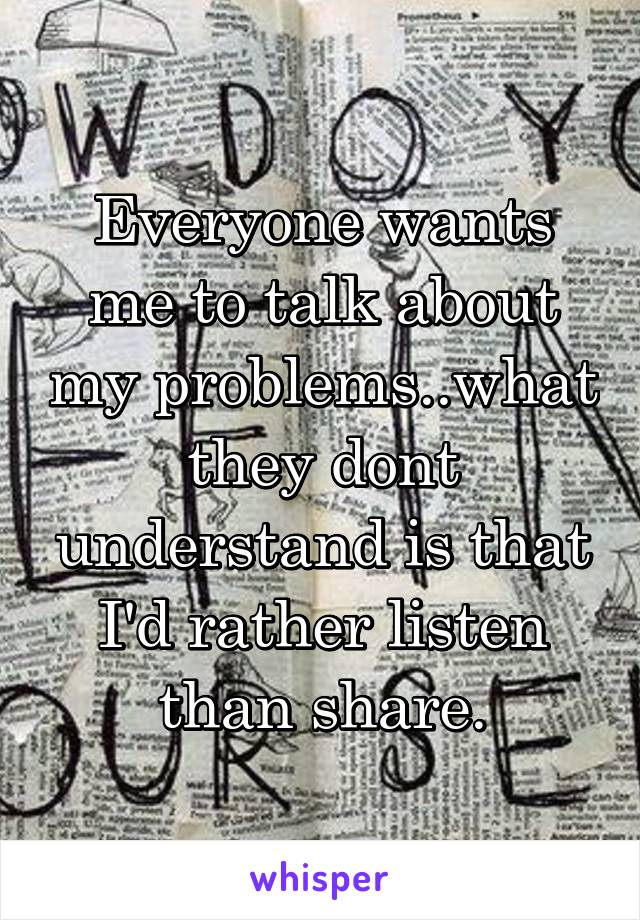 Everyone wants me to talk about my problems..what they dont understand is that I'd rather listen than share.