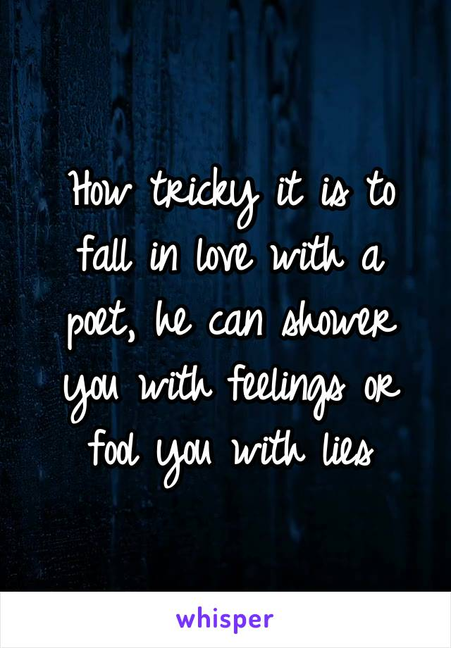 How tricky it is to fall in love with a poet, he can shower you with feelings or fool you with lies