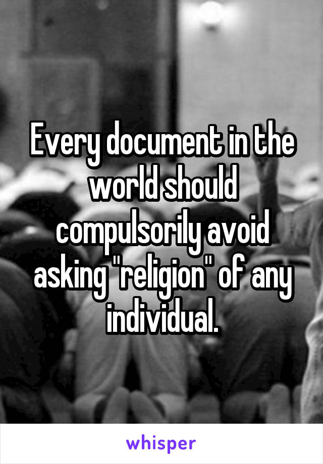 """Every document in the world should compulsorily avoid asking """"religion"""" of any individual."""