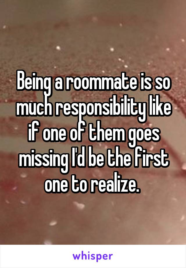 Being a roommate is so much responsibility like if one of them goes missing I'd be the first one to realize.