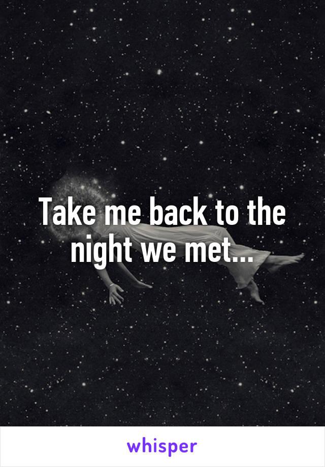 Take me back to the night we met...