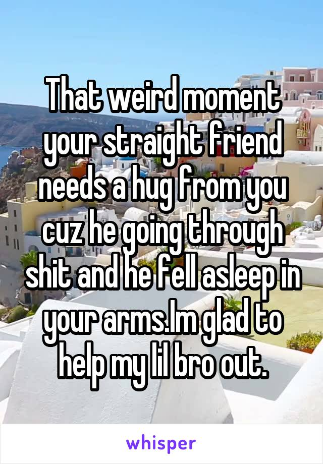 That weird moment your straight friend needs a hug from you cuz he going through shit and he fell asleep in your arms.Im glad to help my lil bro out.