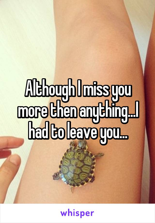 Although I miss you more then anything...I had to leave you...