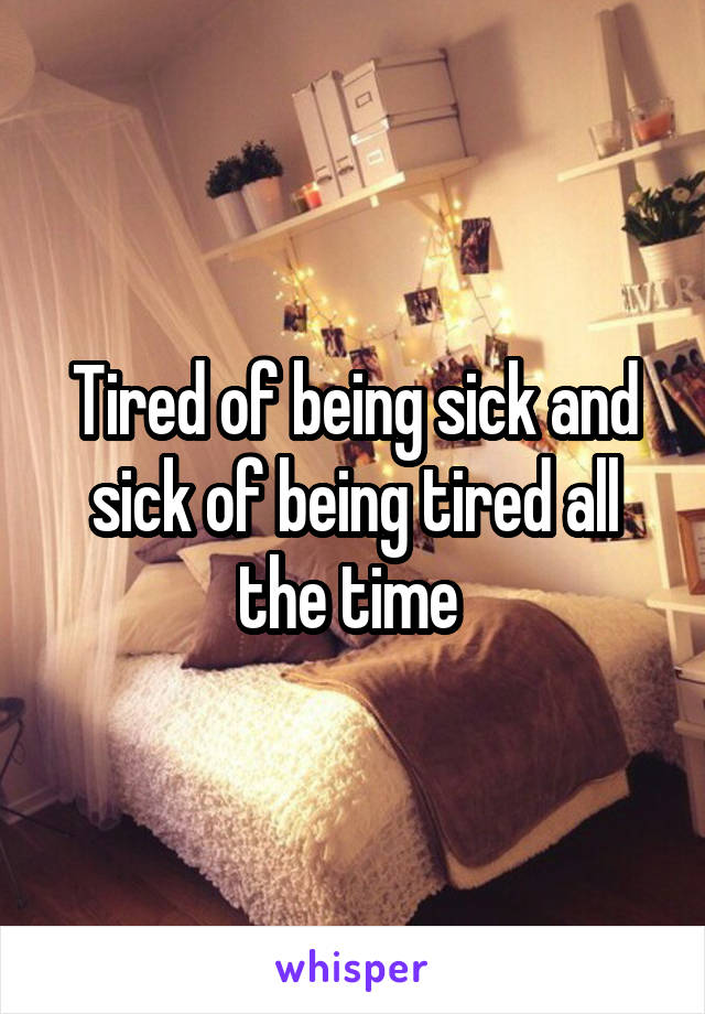 Tired of being sick and sick of being tired all the time