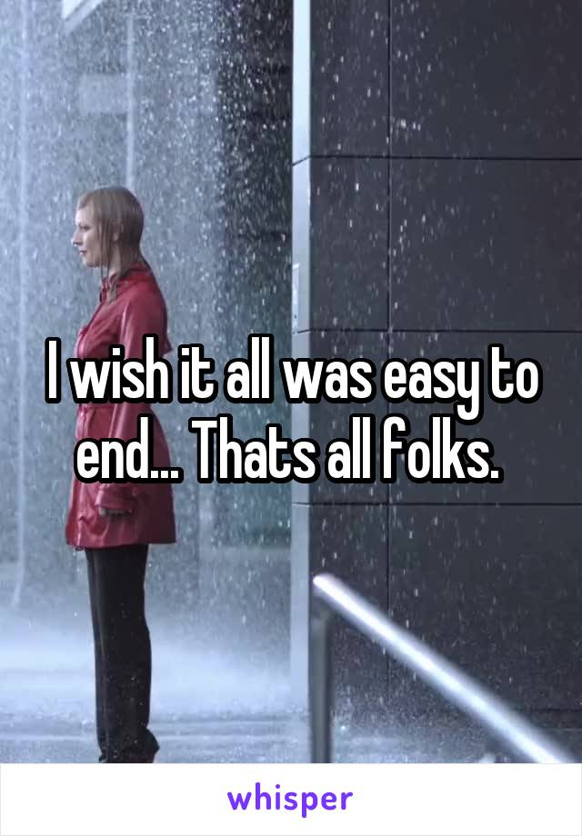 I wish it all was easy to end... Thats all folks.