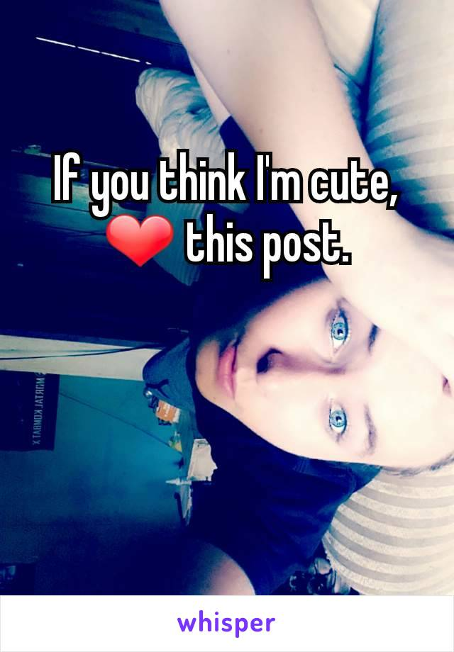 If you think I'm cute, ❤ this post.