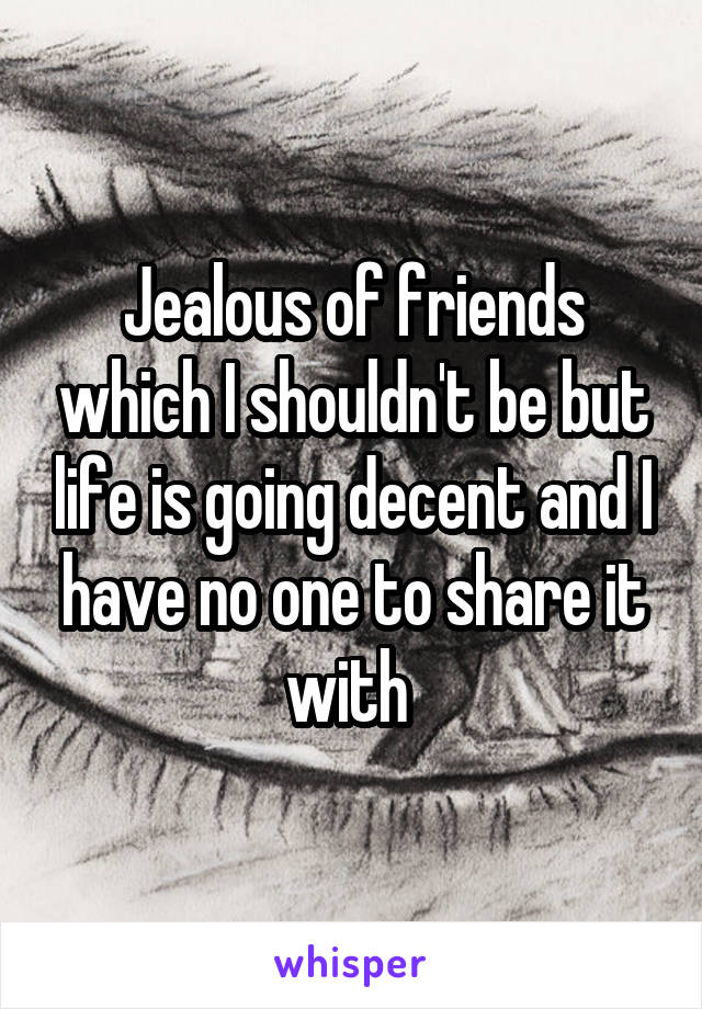 Jealous of friends which I shouldn't be but life is going decent and I have no one to share it with