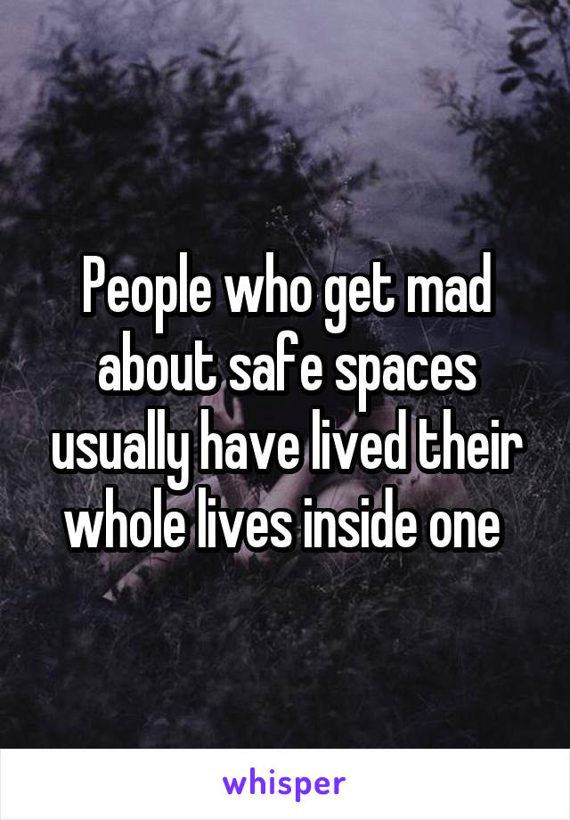 People who get mad about safe spaces usually have lived their whole lives inside one