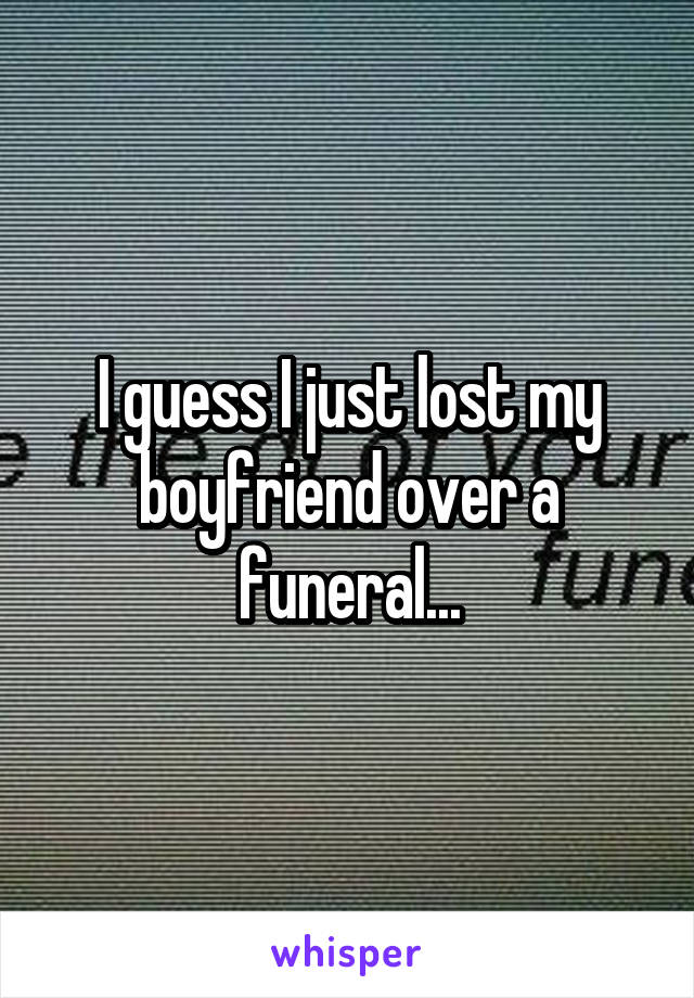 I guess I just lost my boyfriend over a funeral...