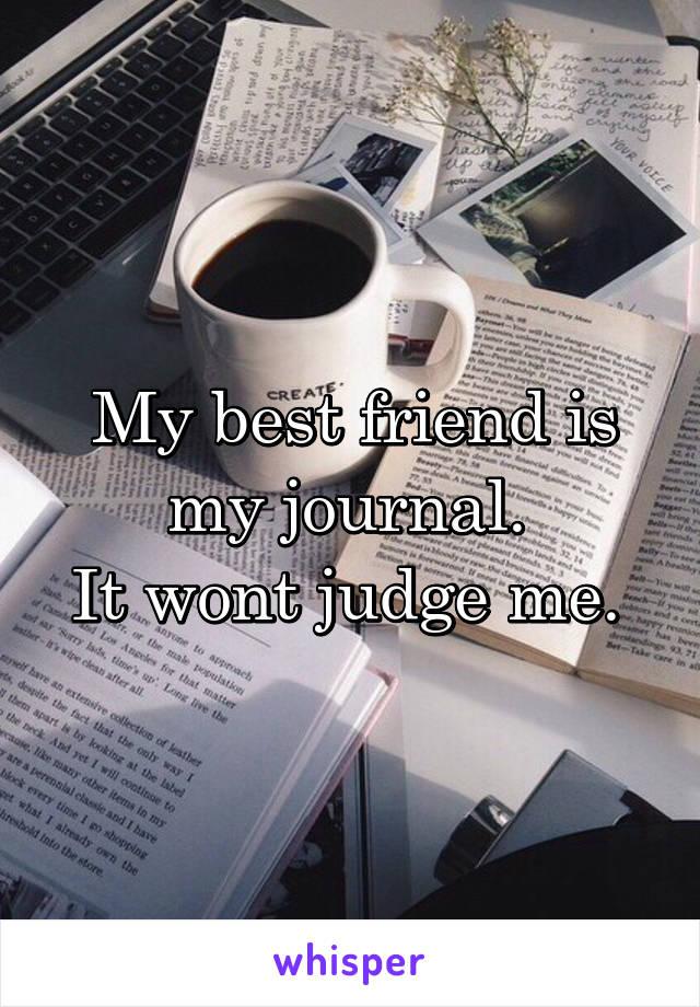 My best friend is my journal.  It wont judge me.