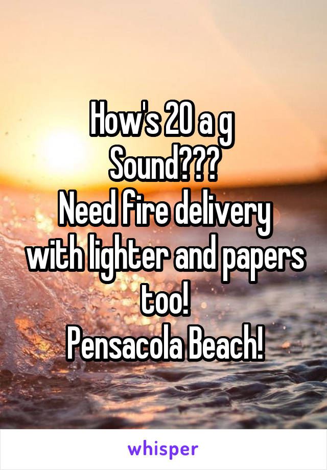 How's 20 a g  Sound??? Need fire delivery with lighter and papers too! Pensacola Beach!