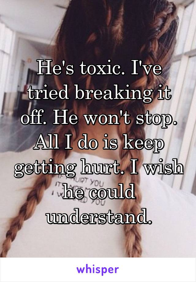 He's toxic. I've tried breaking it off. He won't stop. All I do is keep getting hurt. I wish he could understand.