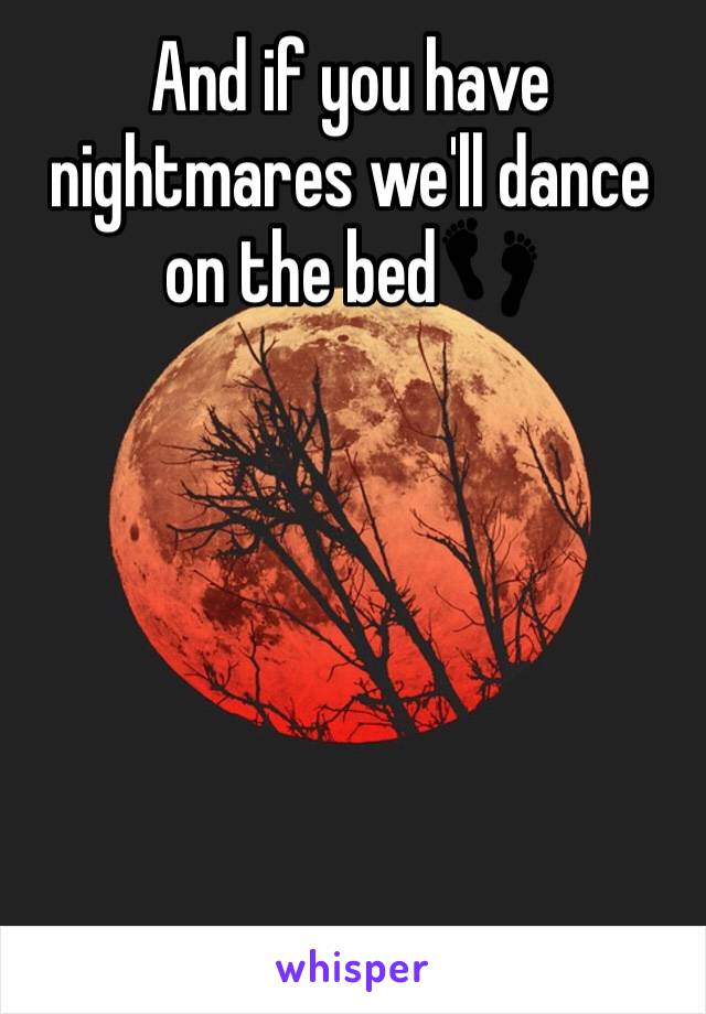 And if you have nightmares we'll dance on the bed👣