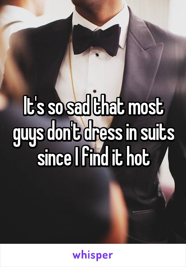 It's so sad that most guys don't dress in suits since I find it hot