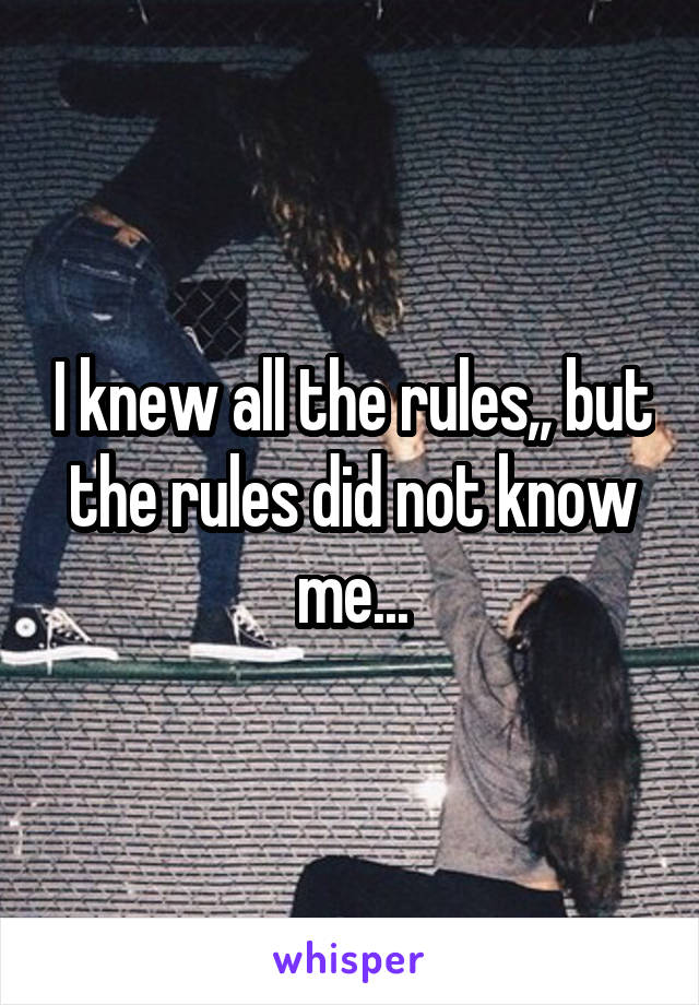 I knew all the rules,, but the rules did not know me...