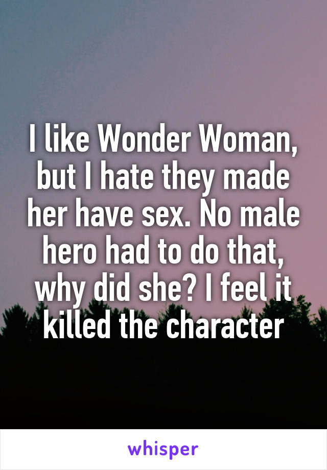 I like Wonder Woman, but I hate they made her have sex. No male hero had to do that, why did she? I feel it killed the character