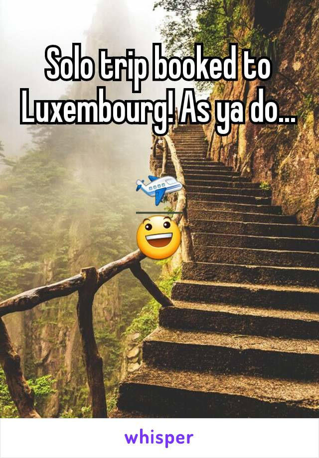 Solo trip booked to Luxembourg! As ya do...  🛫 😃
