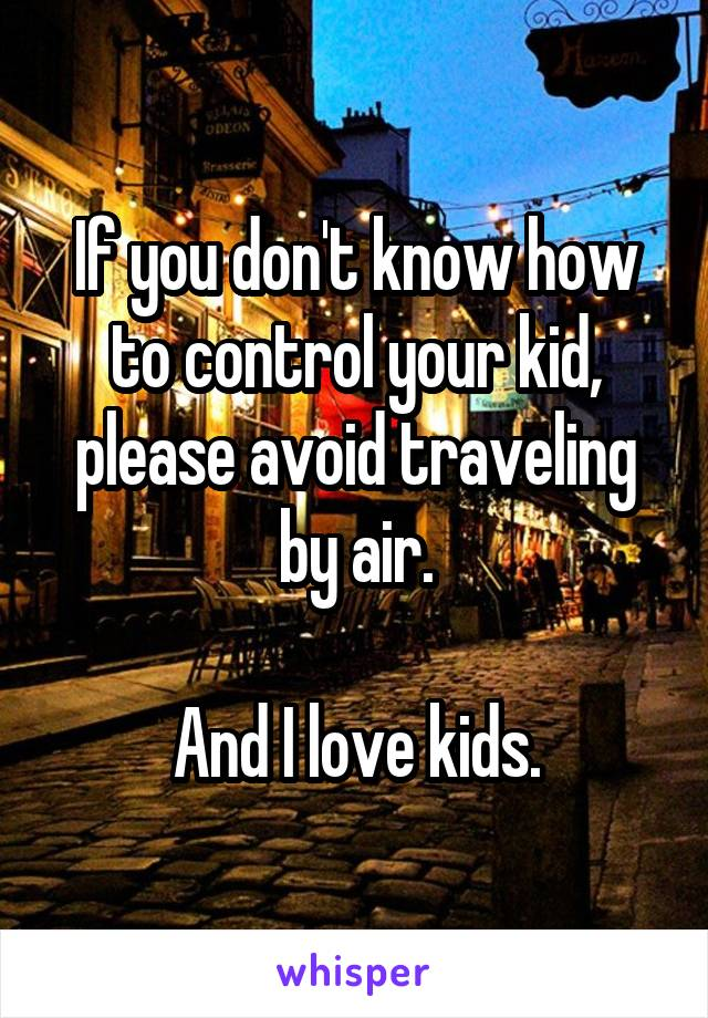 If you don't know how to control your kid, please avoid traveling by air.  And I love kids.