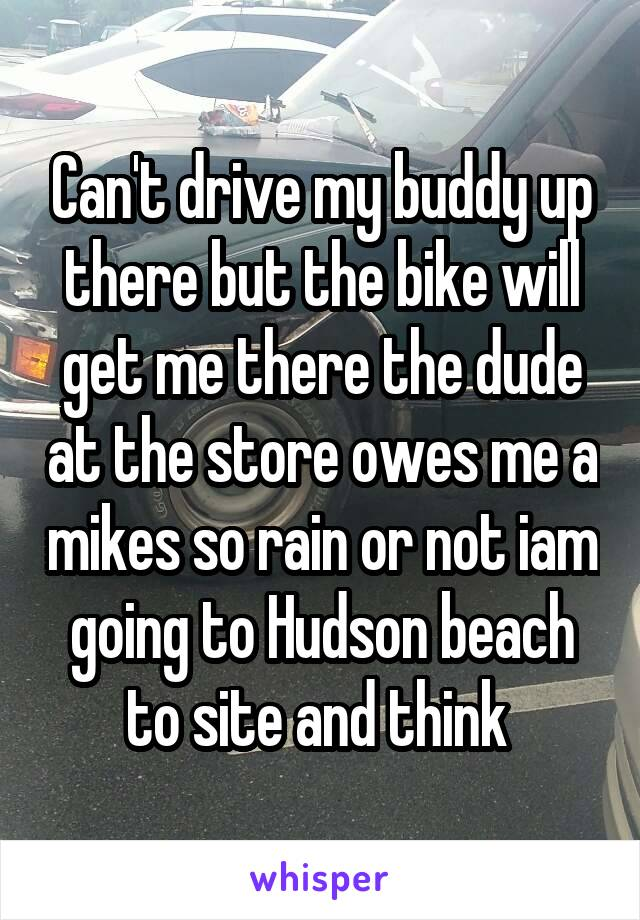 Can't drive my buddy up there but the bike will get me there the dude at the store owes me a mikes so rain or not iam going to Hudson beach to site and think