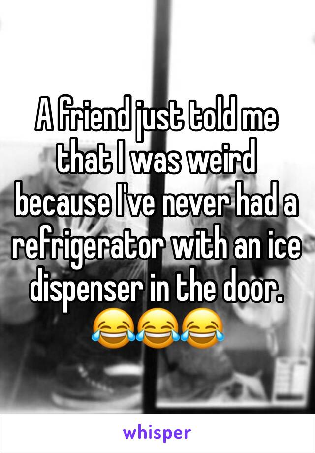 A friend just told me that I was weird because I've never had a refrigerator with an ice dispenser in the door.   😂😂😂