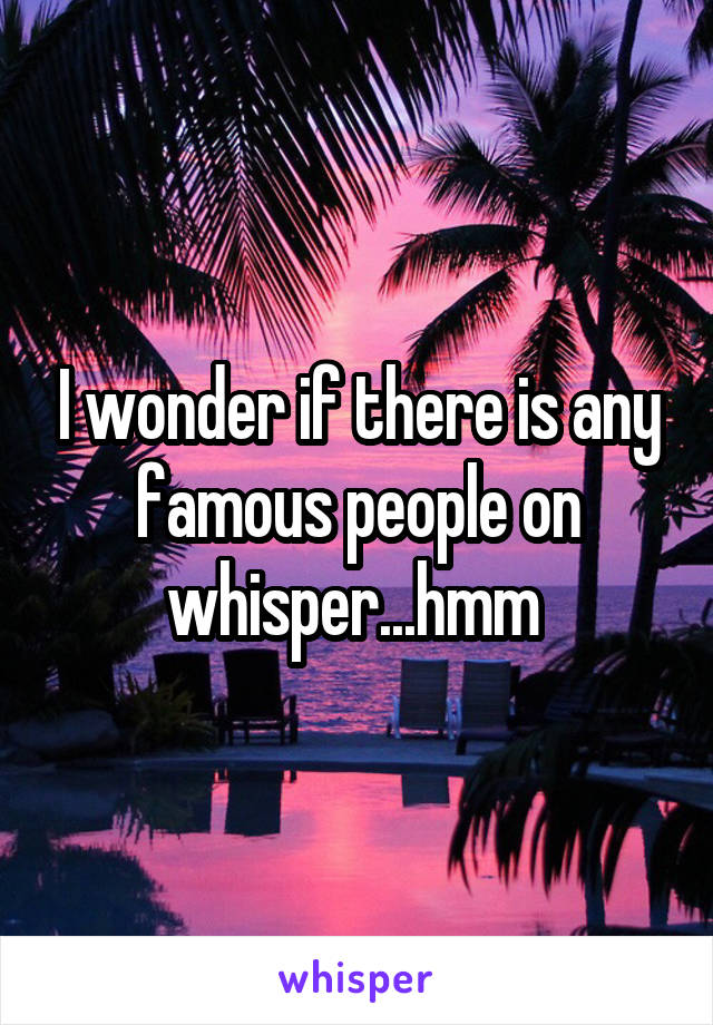 I wonder if there is any famous people on whisper...hmm