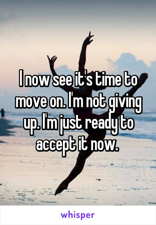 I now see it's time to move on. I'm not giving up. I'm just ready to accept it now.