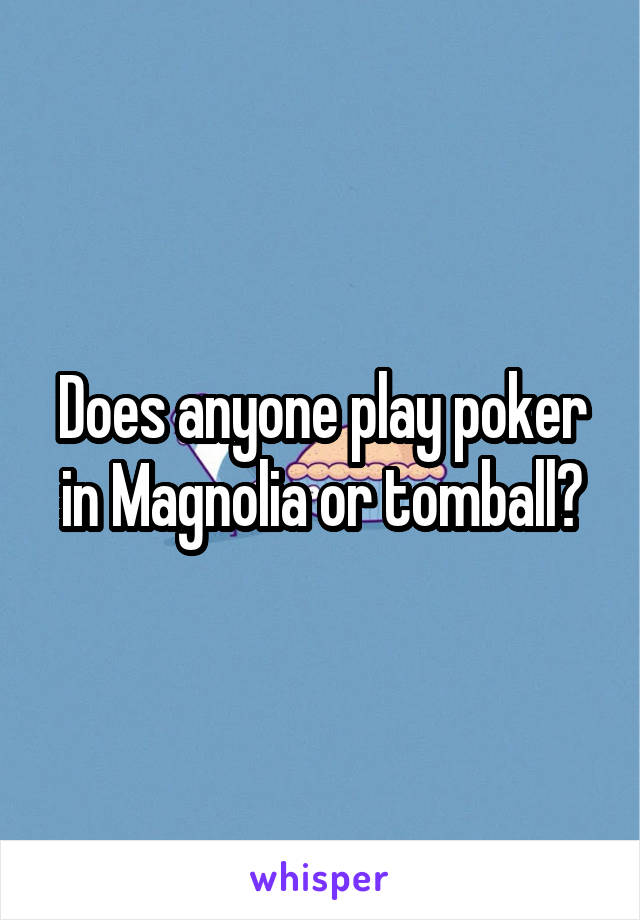 Does anyone play poker in Magnolia or tomball?