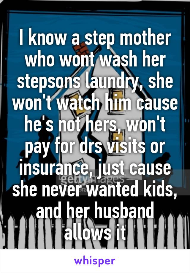 I know a step mother who wont wash her stepsons laundry, she won't watch him cause he's not hers, won't pay for drs visits or insurance, just cause she never wanted kids, and her husband allows it