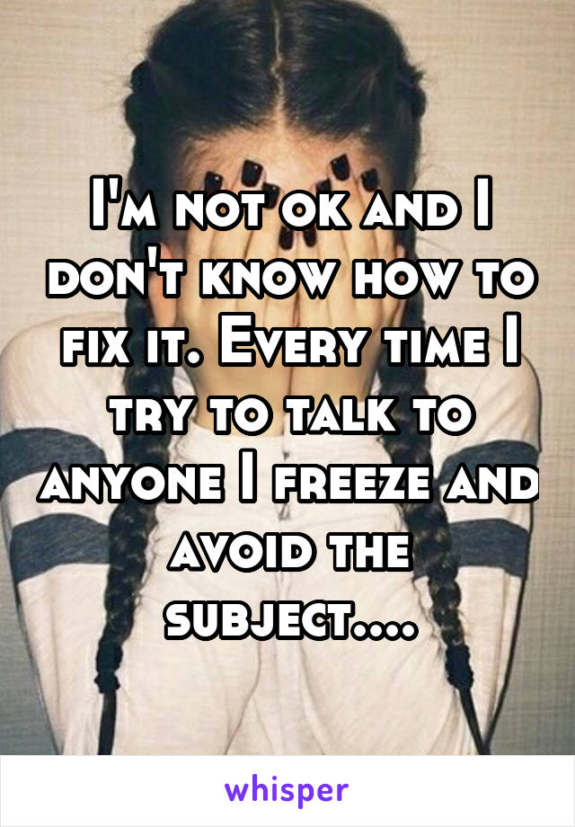 I'm not ok and I don't know how to fix it. Every time I try to talk to anyone I freeze and avoid the subject....