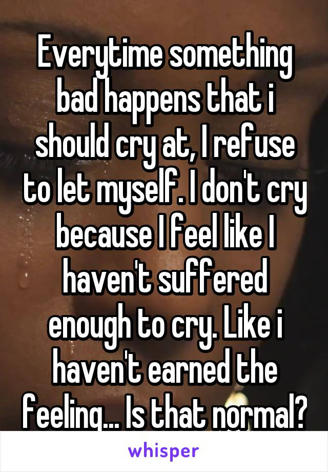 Everytime something bad happens that i should cry at, I refuse to let myself. I don't cry because I feel like I haven't suffered enough to cry. Like i haven't earned the feeling... Is that normal?