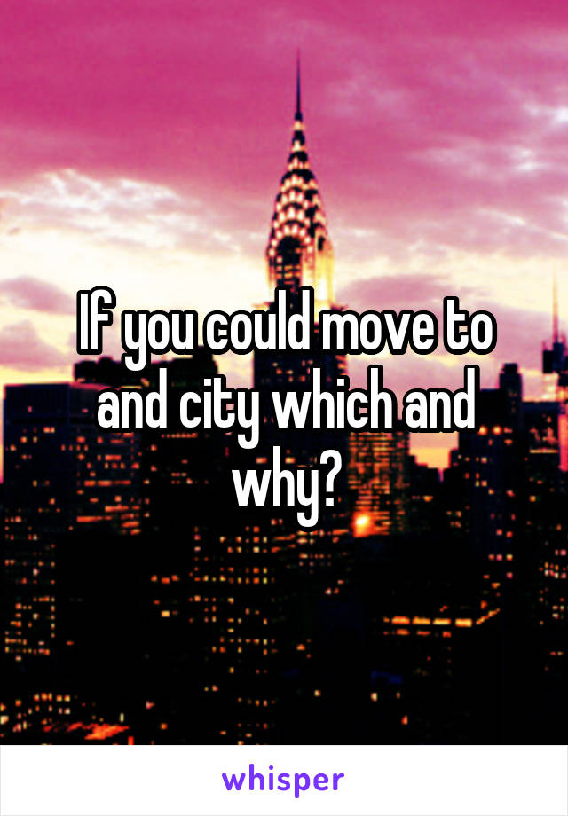 If you could move to and city which and why?