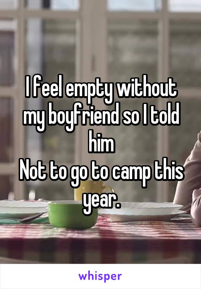 I feel empty without my boyfriend so I told him Not to go to camp this year.