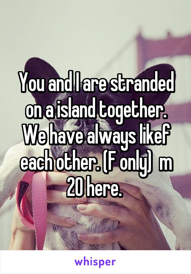 You and I are stranded on a island together. We have always likef each other. (F only)  m 20 here.