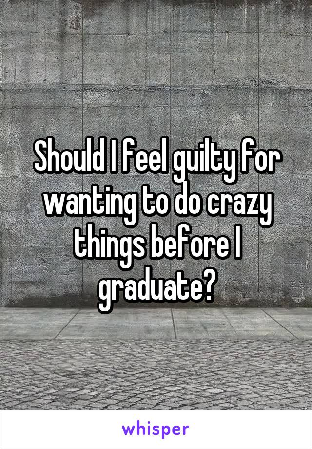 Should I feel guilty for wanting to do crazy things before I graduate?