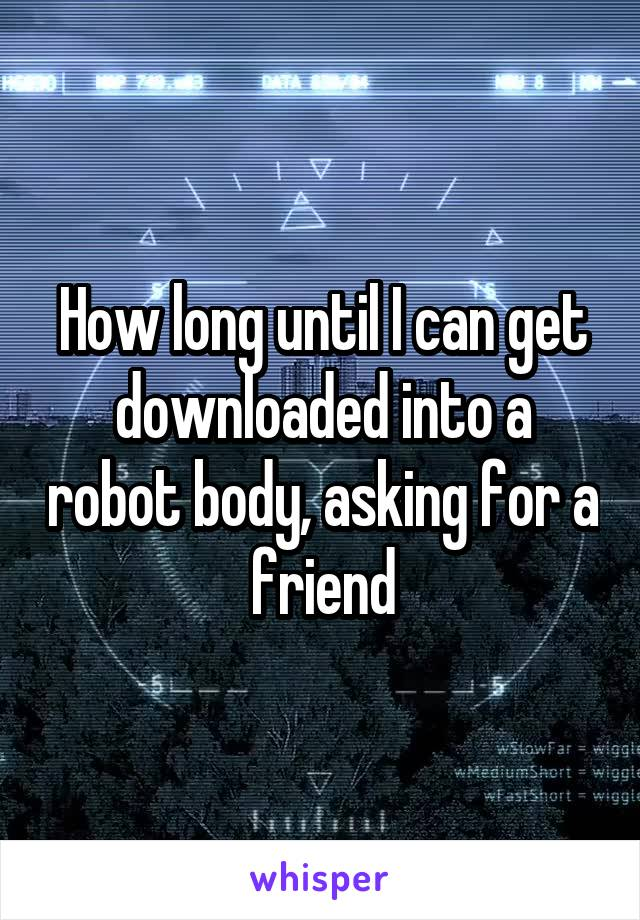 How long until I can get downloaded into a robot body, asking for a friend