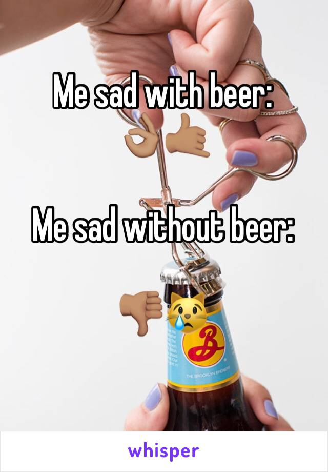 Me sad with beer: 👌🏽🤙🏽  Me sad without beer:  👎🏽😿